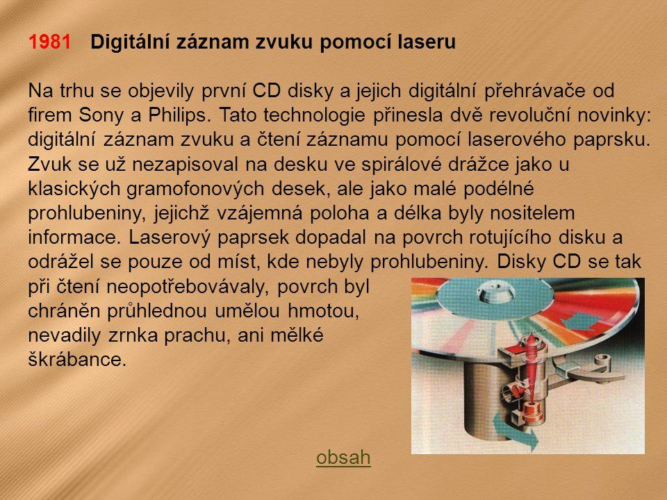 1981 Digitální záznam zvuku pomocí laseru Na trhu se objevily první CD disky a jejich digitální přehrávače od firem Sony a Philips.