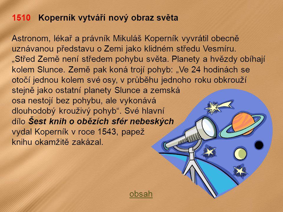 1510 Koperník vytváří nový obraz světa Astronom, lékař a právník Mikuláš Koperník vyvrátil obecně uznávanou představu o Zemi jako klidném středu Vesmíru.