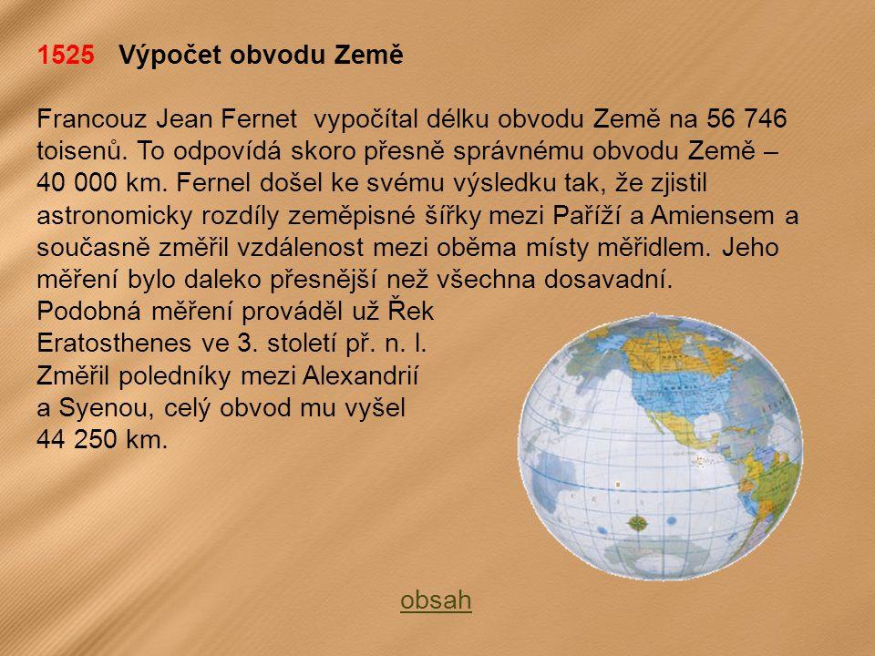 1525 Výpočet obvodu Země Francouz Jean Fernet vypočítal délku obvodu Země na 56 746 toisenů.