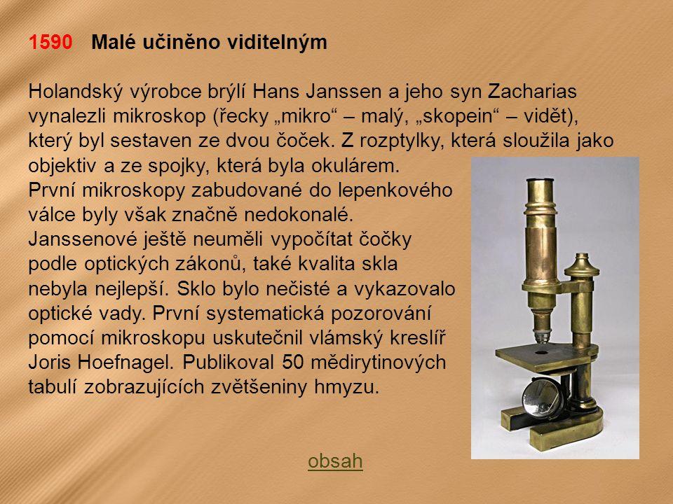 """1590 Malé učiněno viditelným Holandský výrobce brýlí Hans Janssen a jeho syn Zacharias vynalezli mikroskop (řecky """"mikro – malý, """"skopein – vidět), který byl sestaven ze dvou čoček."""
