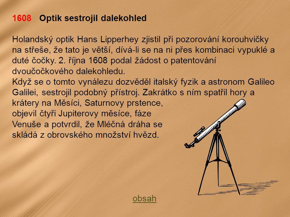 1608 Optik sestrojil dalekohled Holandský optik Hans Lipperhey zjistil při pozorování korouhvičky na střeše, že tato je větší, dívá-li se na ni přes kombinaci vypuklé a duté čočky.