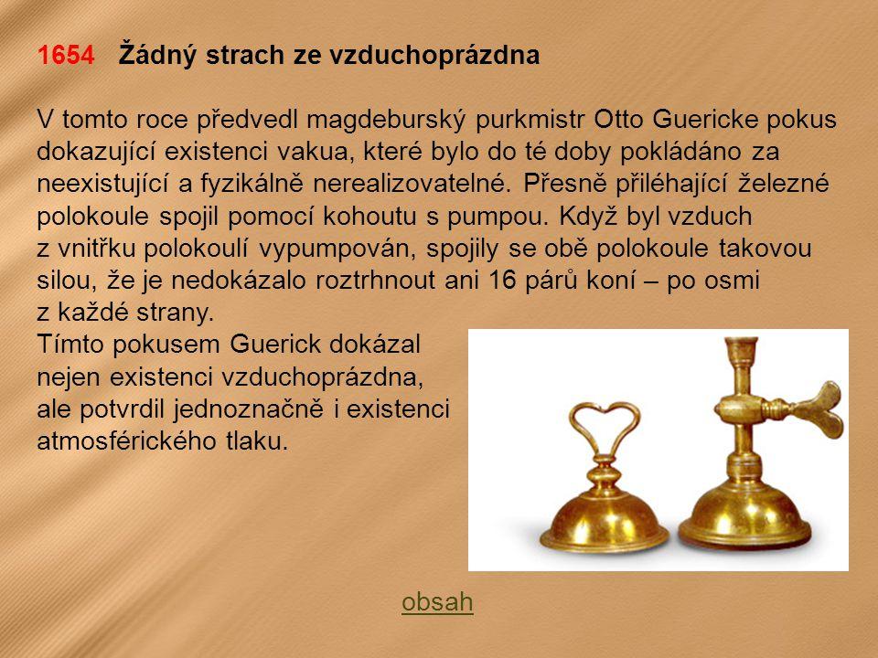 1654 Žádný strach ze vzduchoprázdna V tomto roce předvedl magdeburský purkmistr Otto Guericke pokus dokazující existenci vakua, které bylo do té doby pokládáno za neexistující a fyzikálně nerealizovatelné.