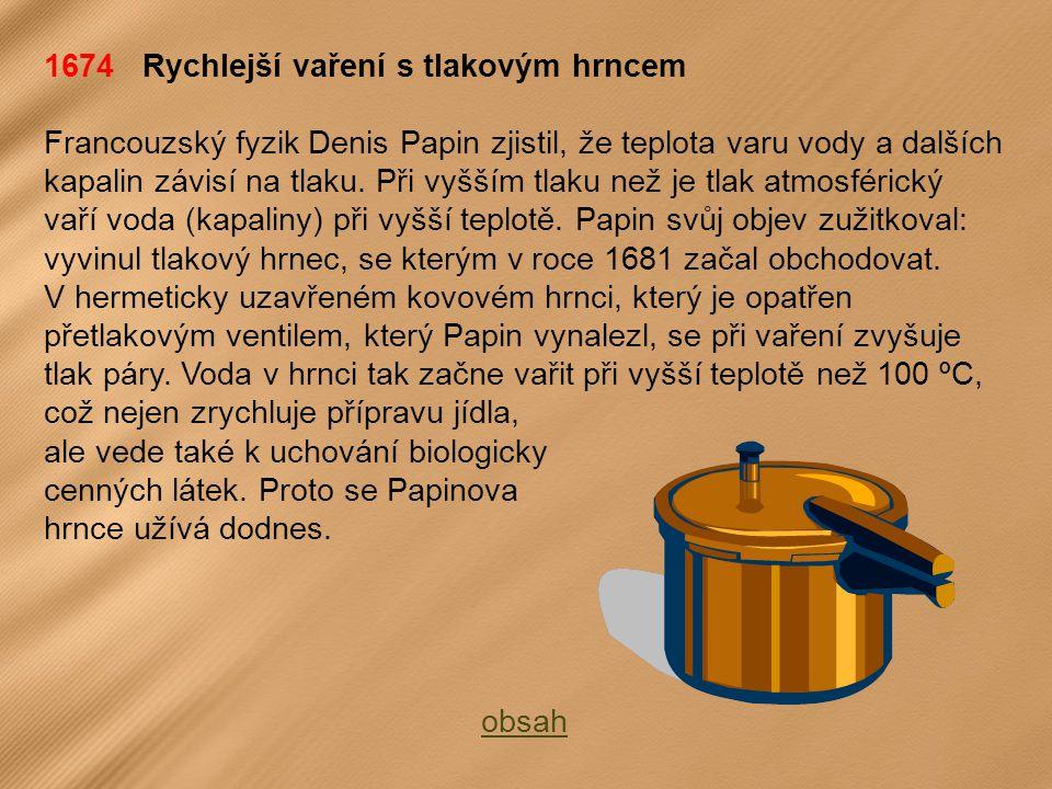 1674 Rychlejší vaření s tlakovým hrncem Francouzský fyzik Denis Papin zjistil, že teplota varu vody a dalších kapalin závisí na tlaku.