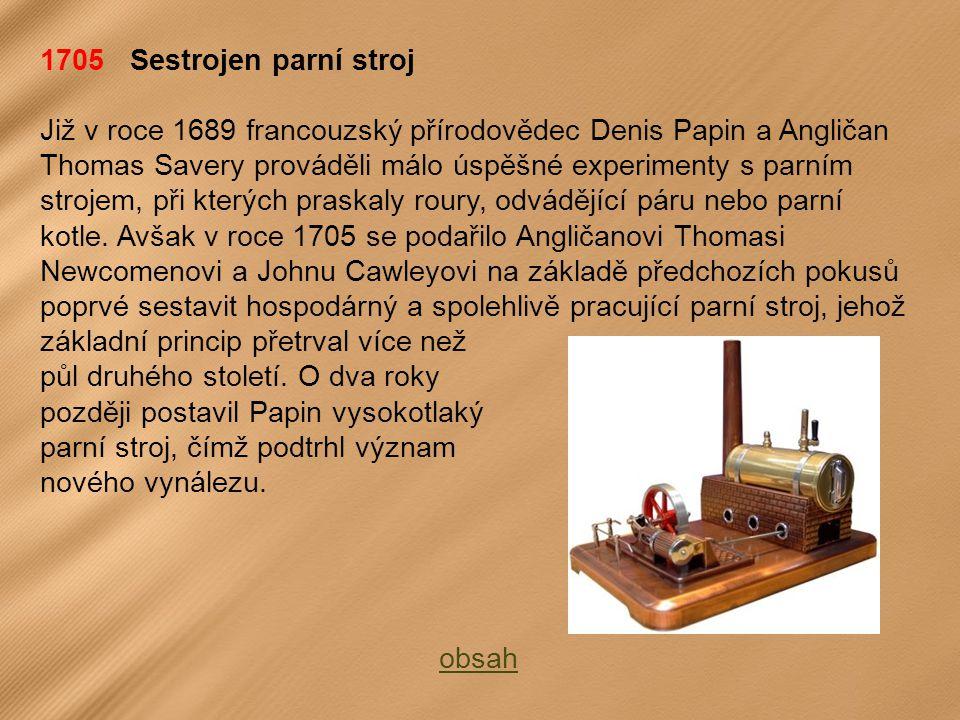 1705 Sestrojen parní stroj Již v roce 1689 francouzský přírodovědec Denis Papin a Angličan Thomas Savery prováděli málo úspěšné experimenty s parním strojem, při kterých praskaly roury, odvádějící páru nebo parní kotle.