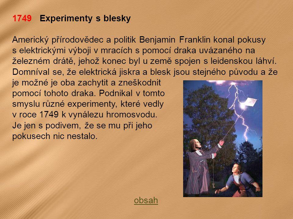 1749 Experimenty s blesky Americký přírodovědec a politik Benjamin Franklin konal pokusy s elektrickými výboji v mracích s pomocí draka uvázaného na železném drátě, jehož konec byl u země spojen s leidenskou láhví.