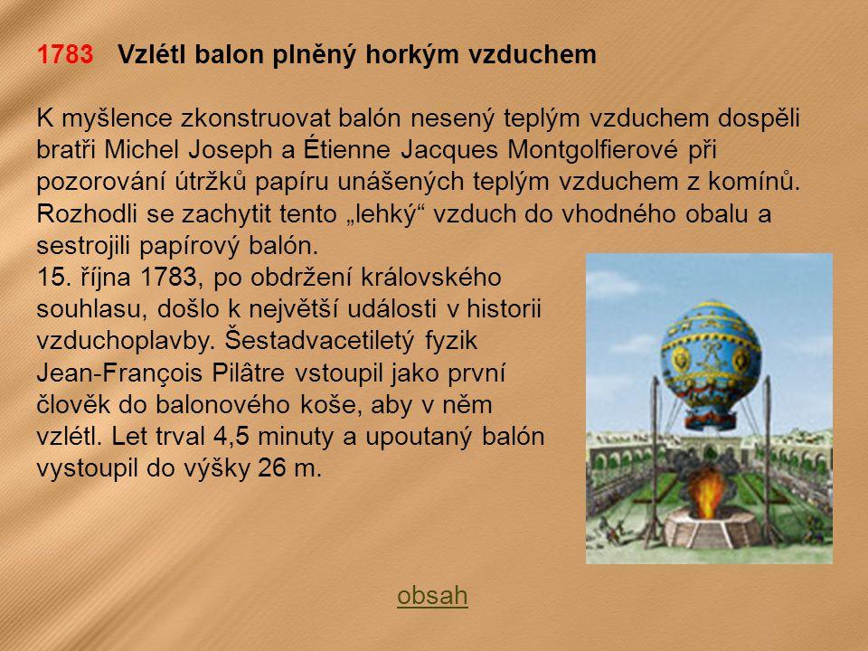 1783 Vzlétl balon plněný horkým vzduchem K myšlence zkonstruovat balón nesený teplým vzduchem dospěli bratři Michel Joseph a Étienne Jacques Montgolfierové při pozorování útržků papíru unášených teplým vzduchem z komínů.