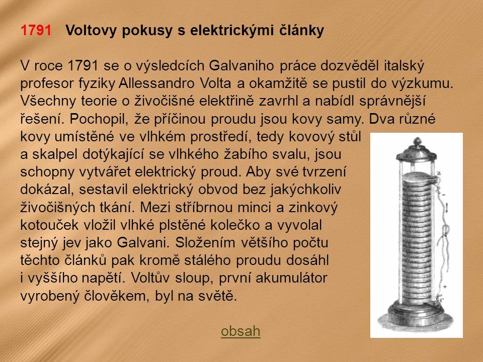 1791 Voltovy pokusy s elektrickými články V roce 1791 se o výsledcích Galvaniho práce dozvěděl italský profesor fyziky Allessandro Volta a okamžitě se pustil do výzkumu.