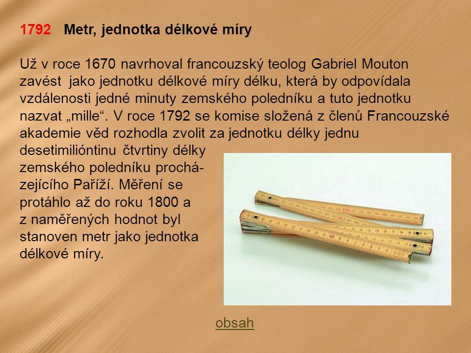 """1792 Metr, jednotka délkové míry Už v roce 1670 navrhoval francouzský teolog Gabriel Mouton zavést jako jednotku délkové míry délku, která by odpovídala vzdálenosti jedné minuty zemského poledníku a tuto jednotku nazvat """"mille ."""