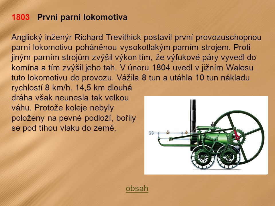 1803 První parní lokomotiva Anglický inženýr Richard Trevithick postavil první provozuschopnou parní lokomotivu poháněnou vysokotlakým parním strojem.