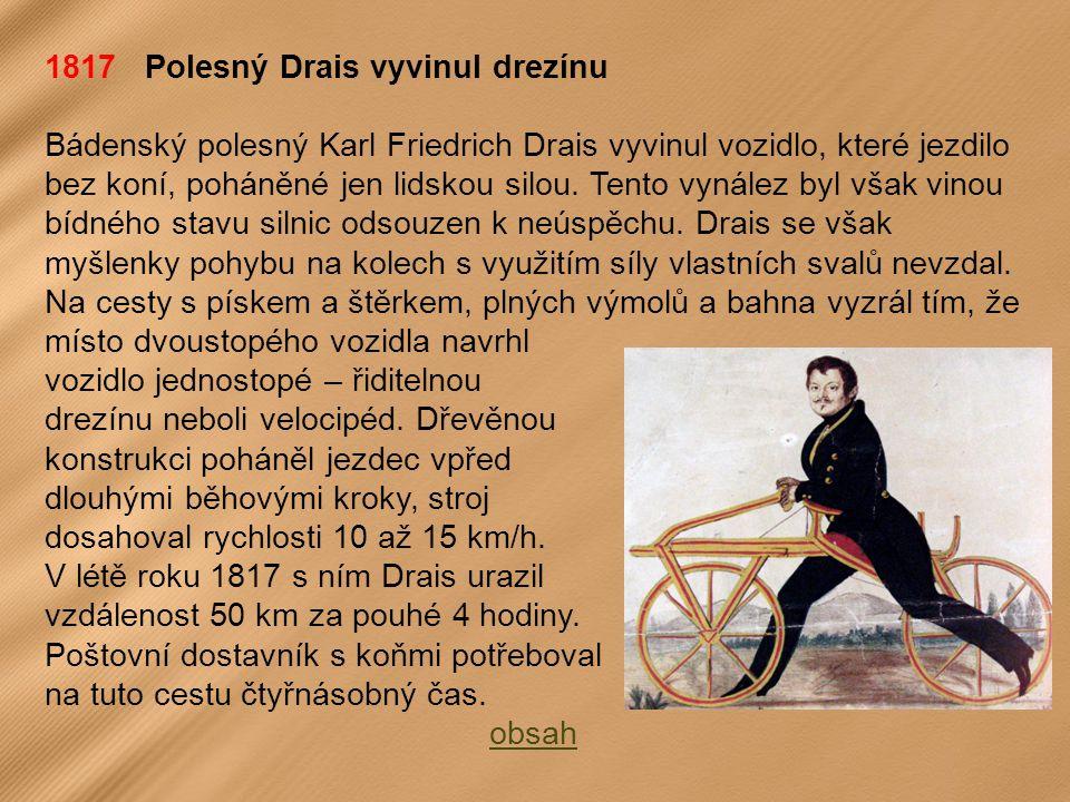 1817 Polesný Drais vyvinul drezínu Bádenský polesný Karl Friedrich Drais vyvinul vozidlo, které jezdilo bez koní, poháněné jen lidskou silou.