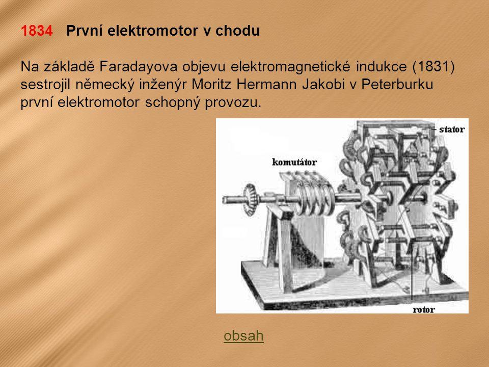 1834 První elektromotor v chodu Na základě Faradayova objevu elektromagnetické indukce (1831) sestrojil německý inženýr Moritz Hermann Jakobi v Peterburku první elektromotor schopný provozu.
