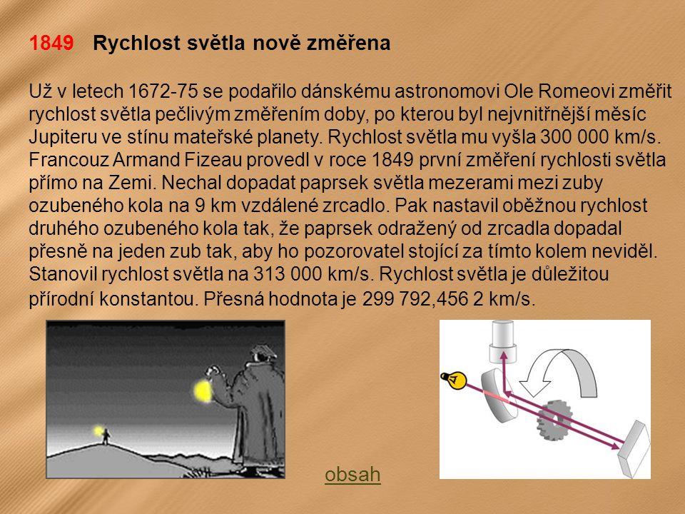 1849 Rychlost světla nově změřena Už v letech 1672-75 se podařilo dánskému astronomovi Ole Romeovi změřit rychlost světla pečlivým změřením doby, po kterou byl nejvnitřnější měsíc Jupiteru ve stínu mateřské planety.