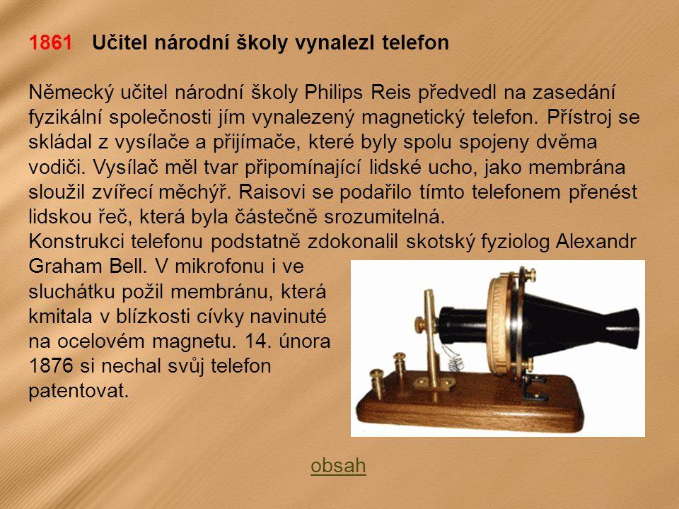 1861 Učitel národní školy vynalezl telefon Německý učitel národní školy Philips Reis předvedl na zasedání fyzikální společnosti jím vynalezený magnetický telefon.