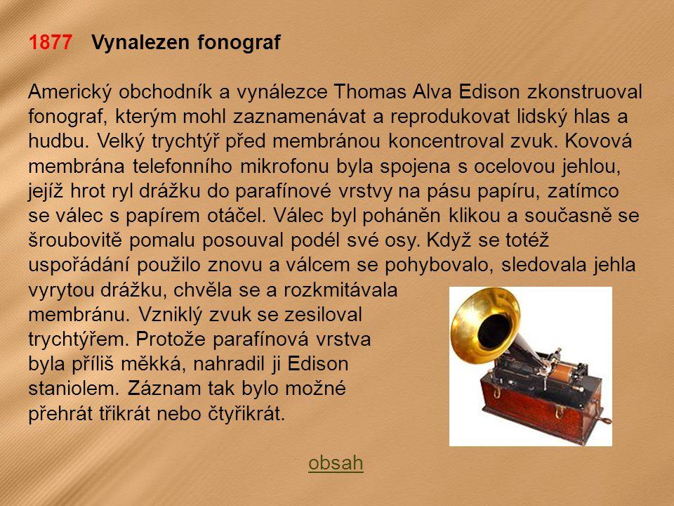1877 Vynalezen fonograf Americký obchodník a vynálezce Thomas Alva Edison zkonstruoval fonograf, kterým mohl zaznamenávat a reprodukovat lidský hlas a hudbu.