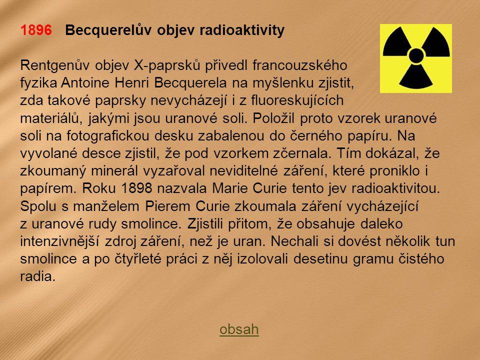 1896 Becquerelův objev radioaktivity Rentgenův objev X-paprsků přivedl francouzského fyzika Antoine Henri Becquerela na myšlenku zjistit, zda takové paprsky nevycházejí i z fluoreskujících materiálů, jakými jsou uranové soli.