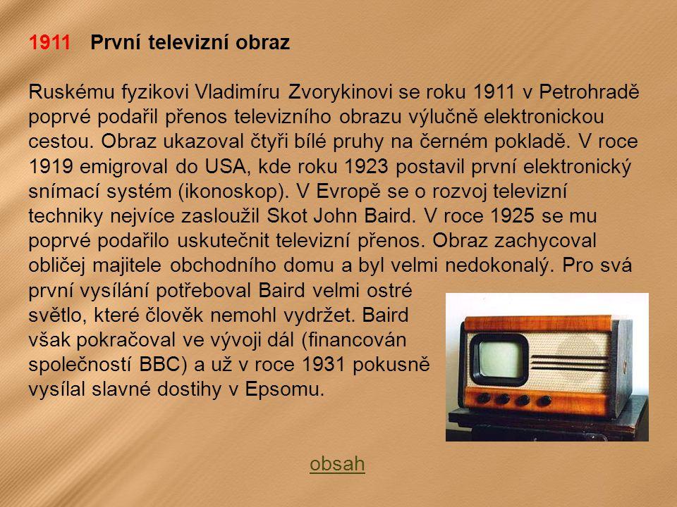 1911 První televizní obraz Ruskému fyzikovi Vladimíru Zvorykinovi se roku 1911 v Petrohradě poprvé podařil přenos televizního obrazu výlučně elektronickou cestou.