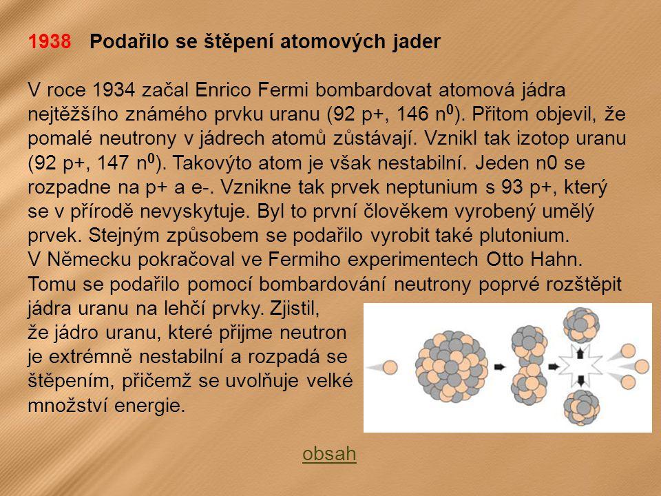 1938 Podařilo se štěpení atomových jader V roce 1934 začal Enrico Fermi bombardovat atomová jádra nejtěžšího známého prvku uranu (92 p+, 146 n 0 ).