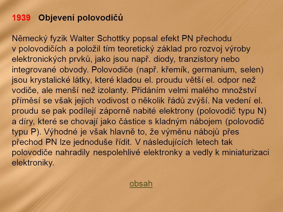 1939 Objevení polovodičů Německý fyzik Walter Schottky popsal efekt PN přechodu v polovodičích a položil tím teoretický základ pro rozvoj výroby elektronických prvků, jako jsou např.