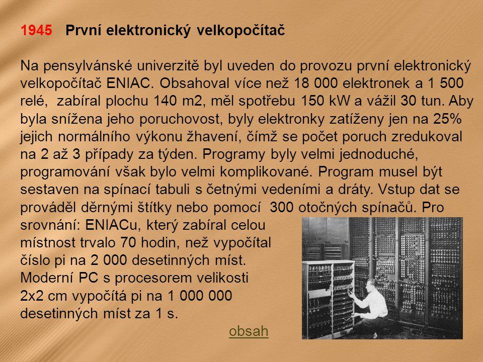 1945 První elektronický velkopočítač Na pensylvánské univerzitě byl uveden do provozu první elektronický velkopočítač ENIAC.