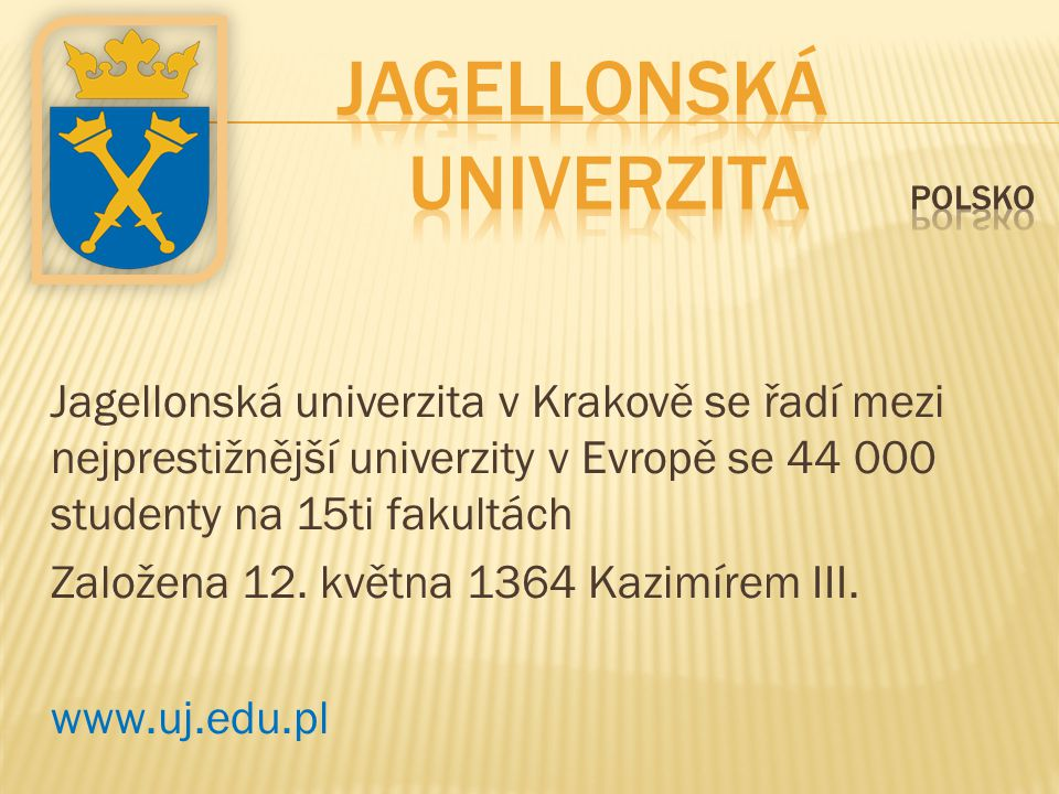 Jagellonská univerzita v Krakově se řadí mezi nejprestižnější univerzity v Evropě se 44 000 studenty na 15ti fakultách Založena 12. května 1364 Kazimí