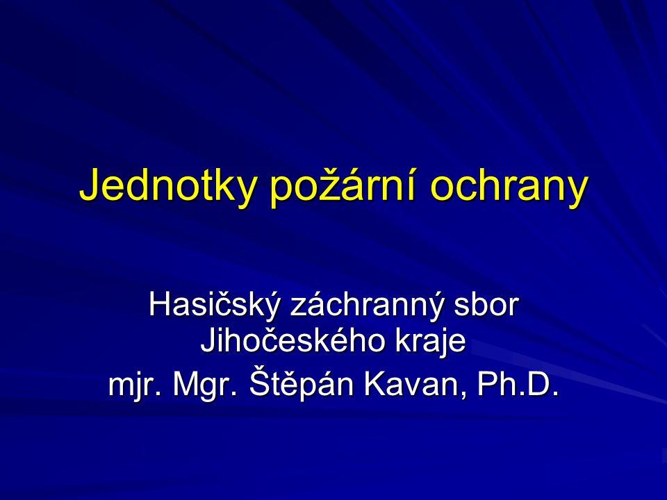 Jednotky požární ochrany Hasičský záchranný sbor Jihočeského kraje mjr. Mgr. Štěpán Kavan, Ph.D.