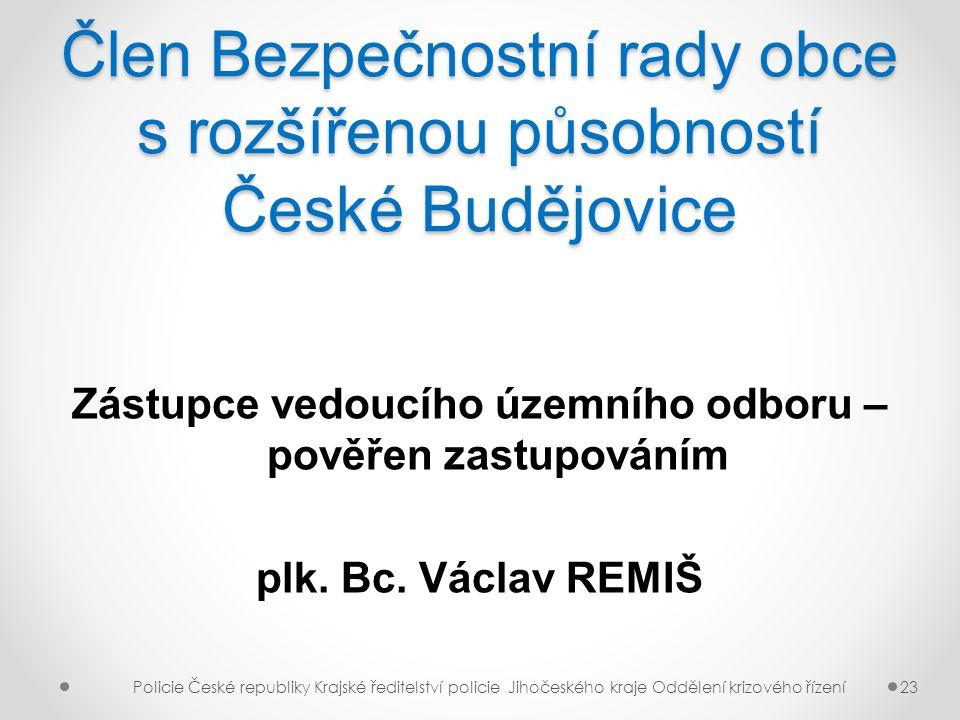 Člen Bezpečnostní rady obce s rozšířenou působností České Budějovice Zástupce vedoucího územního odboru – pověřen zastupováním plk. Bc. Václav REMIŠ P