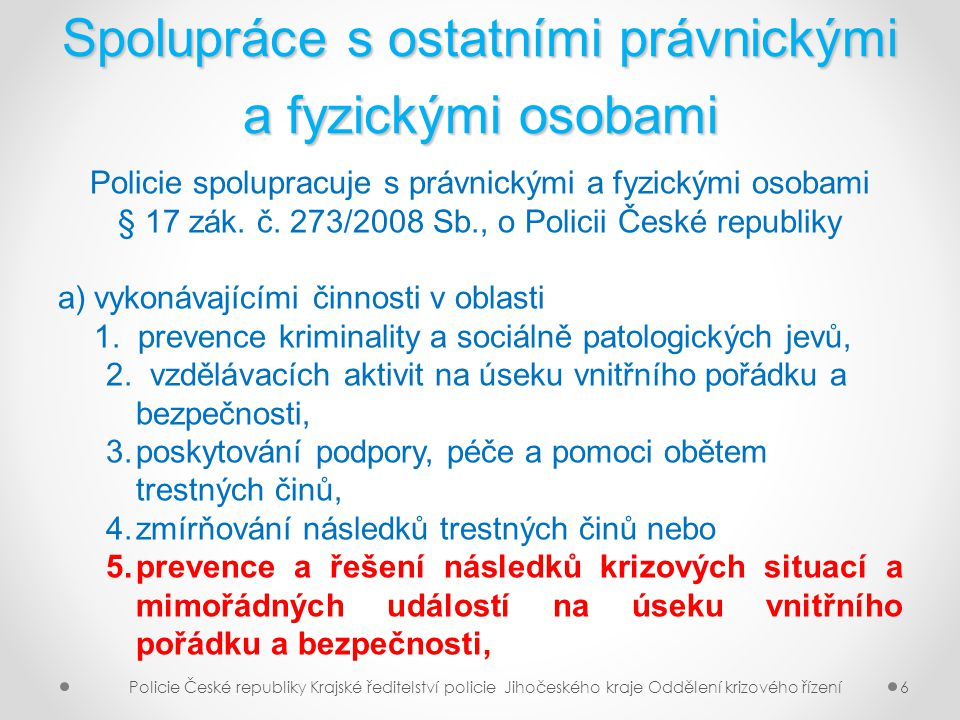 Spolupráce s ostatními právnickými a fyzickými osobami (2) b)pracujícími s pachateli trestných činů a osobami se sociálně patologickým nebo obdobným rizikovým způsobem chování, nebo c)vykonávajícími jinou činnost ve prospěch zajištění vnitřního pořádku a bezpečnosti Policie České republiky Krajské ředitelství policie Jihočeského kraje Oddělení krizového řízení7