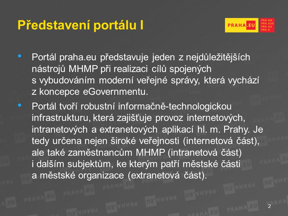 Představení portálu I Portál praha.eu představuje jeden z nejdůležitějších nástrojů MHMP při realizaci cílů spojených s vybudováním moderní veřejné správy, která vychází z koncepce eGovernmentu.