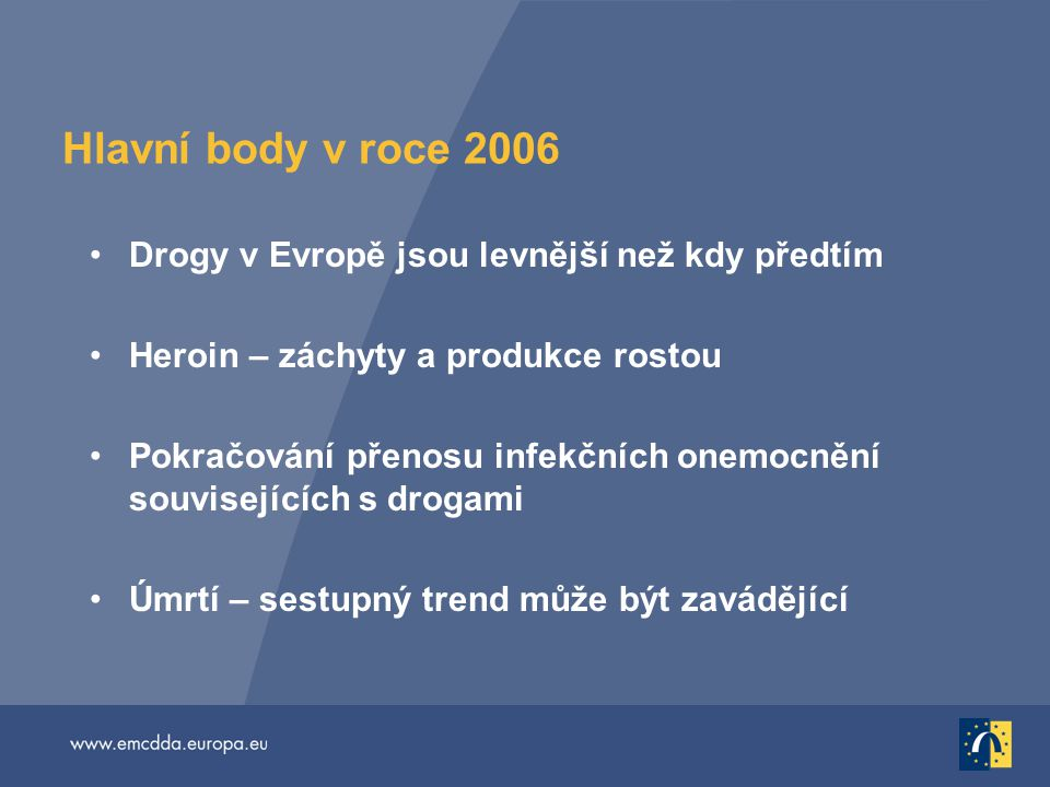 Hlavní body v roce 2006 Drogy v Evropě jsou levnější než kdy předtím Heroin – záchyty a produkce rostou Pokračování přenosu infekčních onemocnění souvisejících s drogami Úmrtí – sestupný trend může být zavádějící