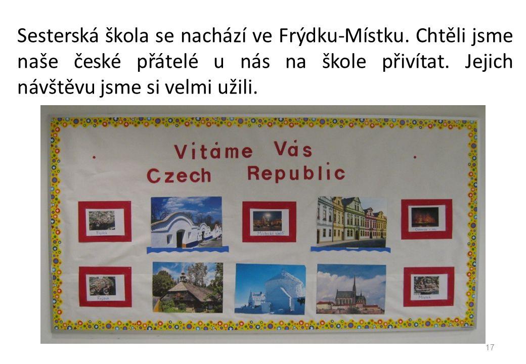 Sesterská škola se nachází ve Frýdku-Místku. Chtěli jsme naše české přátelé u nás na škole přivítat. Jejich návštěvu jsme si velmi užili. 17