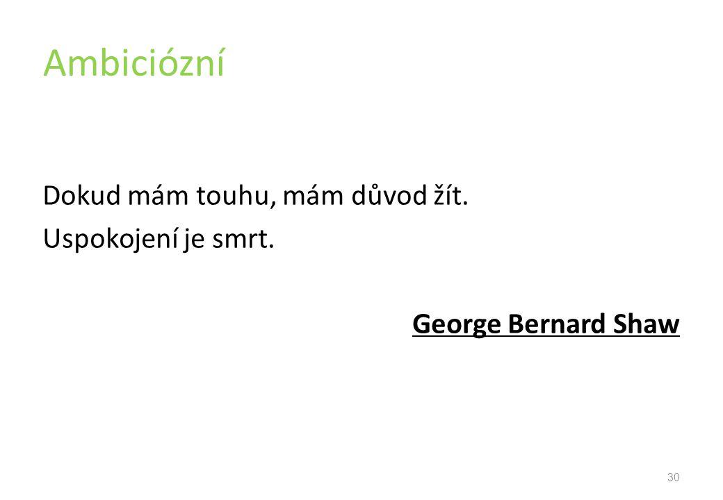 Ambiciózní Dokud mám touhu, mám důvod žít. Uspokojení je smrt. George Bernard Shaw 30