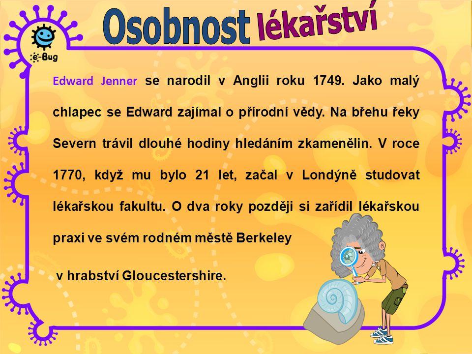 Edward Jenner se narodil v Anglii roku 1749. Jako malý chlapec se Edward zajímal o přírodní vědy. Na břehu řeky Severn trávil dlouhé hodiny hledáním z