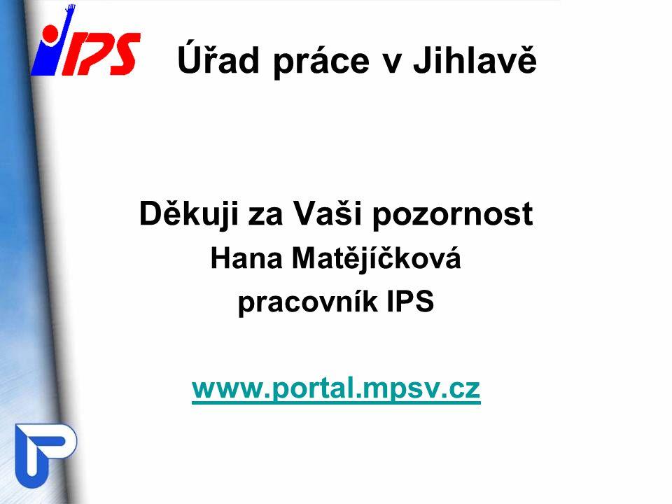 Úřad práce v Jihlavě Děkuji za Vaši pozornost Hana Matějíčková pracovník IPS www.portal.mpsv.cz