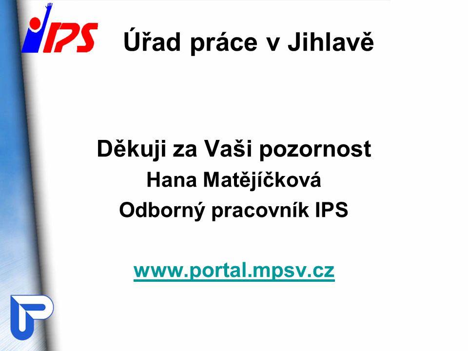 Úřad práce v Jihlavě Děkuji za Vaši pozornost Hana Matějíčková Odborný pracovník IPS www.portal.mpsv.cz