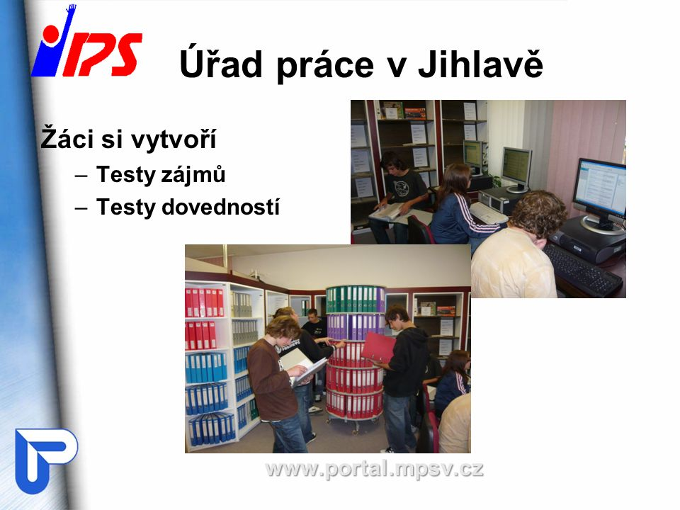 Úřad práce v Jihlavě Žáci si vytvoří –Testy zájmů –Testy dovednostíwww.portal.mpsv.cz