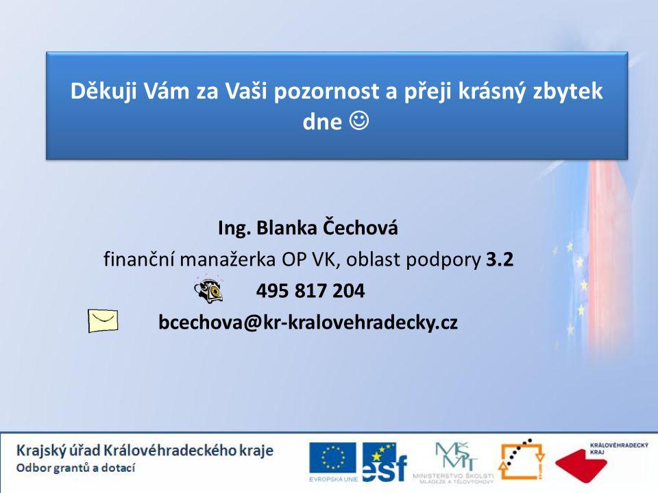 Děkuji Vám za Vaši pozornost a přeji krásný zbytek dne Ing. Blanka Čechová finanční manažerka OP VK, oblast podpory 3.2 495 817 204 bcechova@kr-kralov