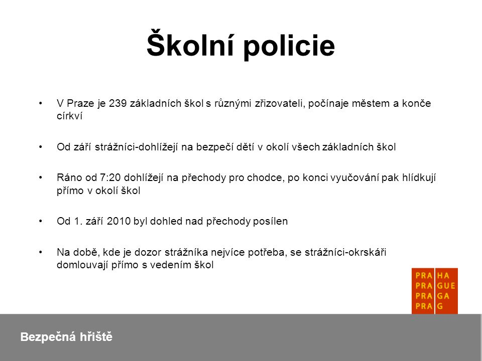Školní policie V Praze je 239 základních škol s různými zřizovateli, počínaje městem a konče církví Od září strážníci-dohlížejí na bezpečí dětí v okolí všech základních škol Ráno od 7:20 dohlížejí na přechody pro chodce, po konci vyučování pak hlídkují přímo v okolí škol Od 1.