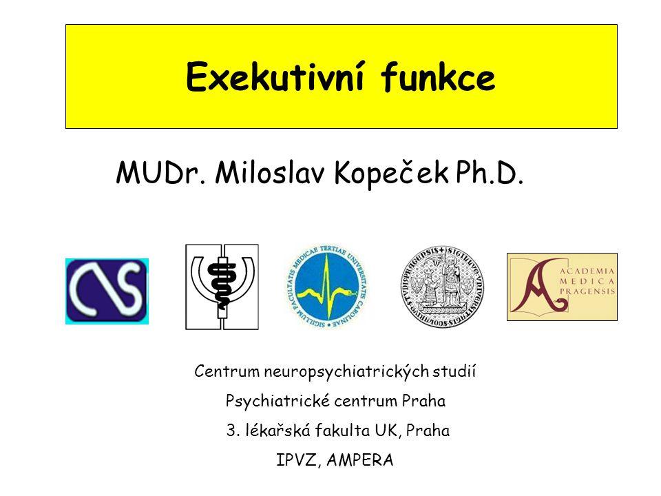 Exekutivní funkce MUDr. Miloslav Kopeček Ph.D. Centrum neuropsychiatrických studií Psychiatrické centrum Praha 3. lékařská fakulta UK, Praha IPVZ, AMP