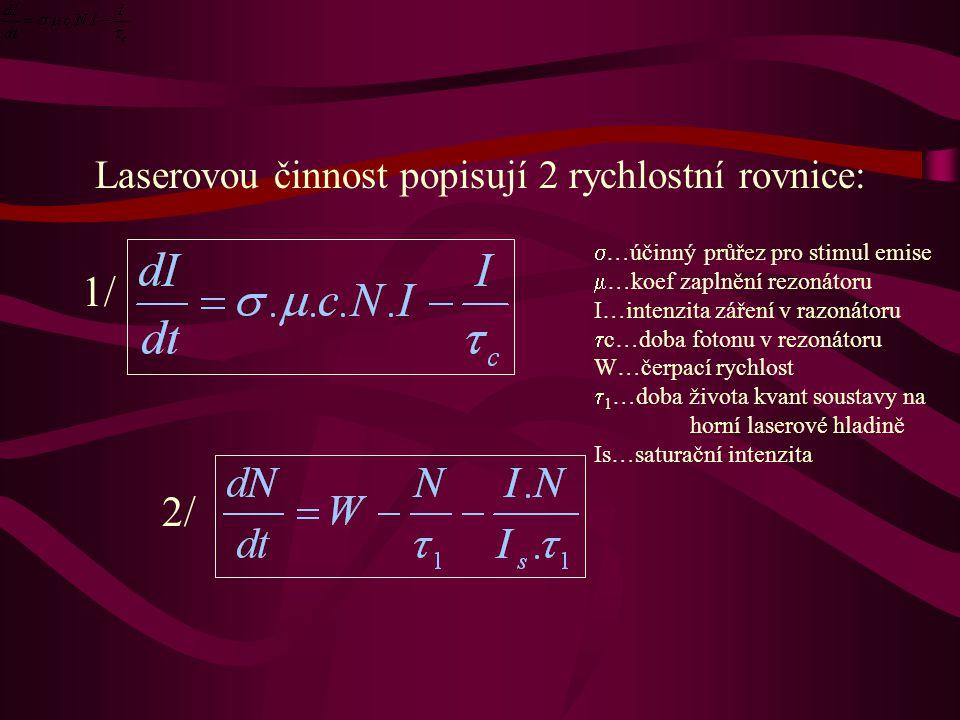 Laserovou činnost popisují 2 rychlostní rovnice: 1/  …účinný průřez pro stimul emise  …koef zaplnění rezonátoru I…intenzita záření v razonátoru  c…doba fotonu v rezonátoru W…čerpací rychlost  1 …doba života kvant soustavy na horní laserové hladině Is…saturační intenzita 2/2/