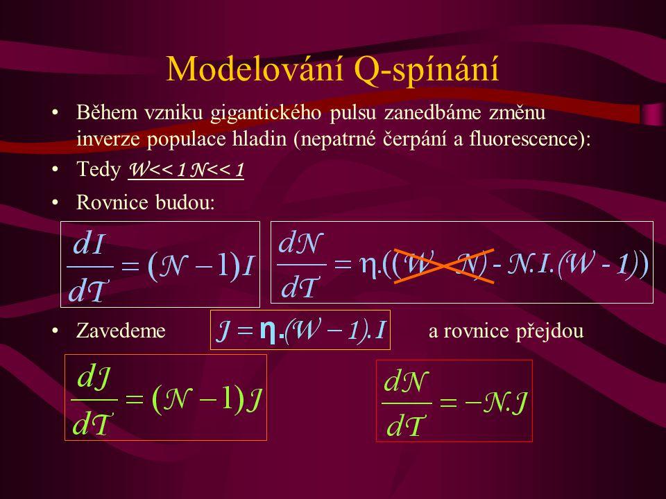 Modelování Q-spínání Během vzniku gigantického pulsu zanedbáme změnu inverze populace hladin (nepatrné čerpání a fluorescence): Tedy W<< 1 N<< 1 Rovnice budou: Zavedeme a rovnice přejdou
