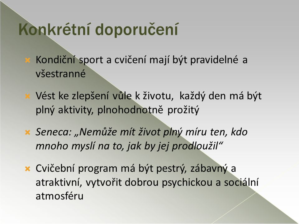 Konkrétní doporučení  Kondiční sport a cvičení mají být pravidelné a všestranné  Vést ke zlepšení vůle k životu, každý den má být plný aktivity, pln