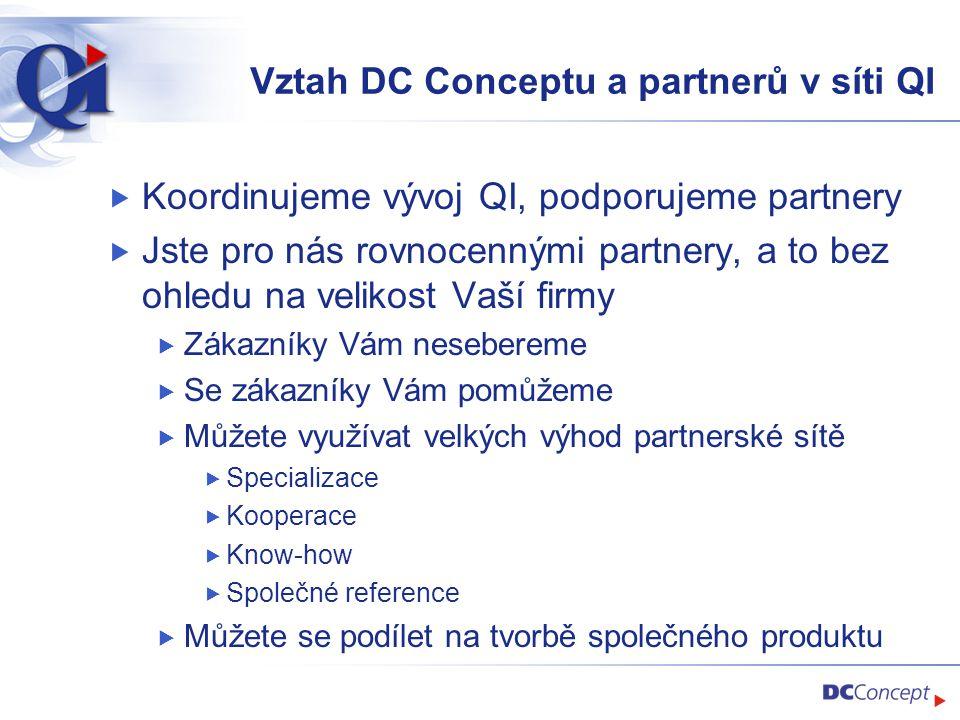 Vztah DC Conceptu a partnerů v síti QI  Koordinujeme vývoj QI, podporujeme partnery  Jste pro nás rovnocennými partnery, a to bez ohledu na velikost Vaší firmy  Zákazníky Vám nesebereme  Se zákazníky Vám pomůžeme  Můžete využívat velkých výhod partnerské sítě  Specializace  Kooperace  Know-how  Společné reference  Můžete se podílet na tvorbě společného produktu