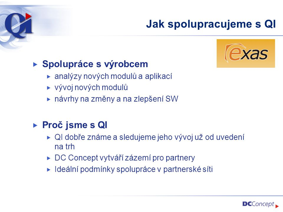Jak spolupracujeme s QI  Spolupráce s výrobcem  analýzy nových modulů a aplikací  vývoj nových modulů  návrhy na změny a na zlepšení SW  Proč jsme s QI  QI dobře známe a sledujeme jeho vývoj už od uvedení na trh  DC Concept vytváří zázemí pro partnery  Ideální podmínky spolupráce v partnerské síti