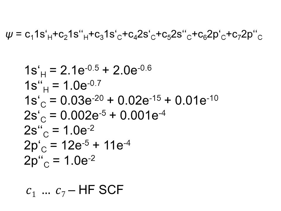 ψ = c 1 1s' H +c 2 1s'' H +c 3 1s' C +c 4 2s' C +c 5 2s'' C +c 6 2p' C +c 7 2p'' C 1s' H = 2.1e -0.5 + 2.0e -0.6 1s'' H = 1.0e -0.7 1s' C = 0.03e -20 + 0.02e -15 + 0.01e -10 2s' C = 0.002e -5 + 0.001e -4 2s'' C = 1.0e -2 2p' C = 12e -5 + 11e -4 2p'' C = 1.0e -2