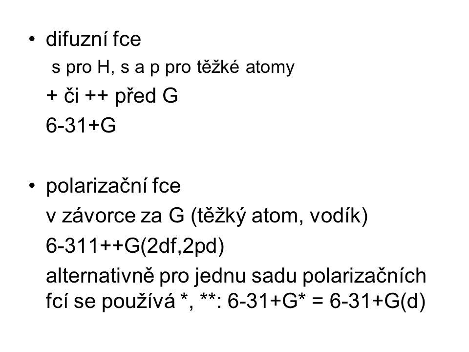 difuzní fce s pro H, s a p pro těžké atomy + či ++ před G 6-31+G polarizační fce v závorce za G (těžký atom, vodík) 6-311++G(2df,2pd) alternativně pro jednu sadu polarizačních fcí se používá *, **: 6-31+G* = 6-31+G(d)