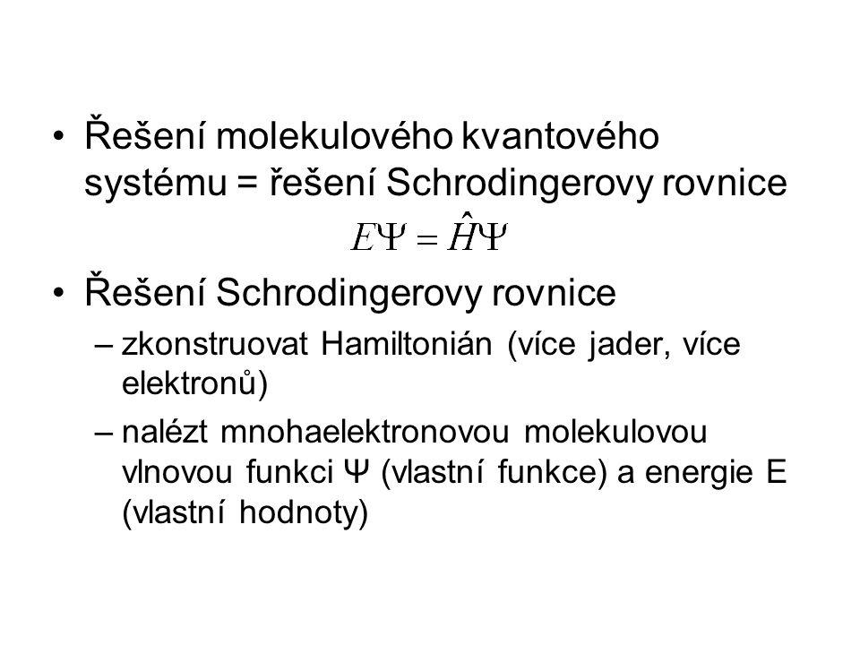 Řešení molekulového kvantového systému = řešení Schrodingerovy rovnice Řešení Schrodingerovy rovnice –zkonstruovat Hamiltonián (více jader, více elektronů) –nalézt mnohaelektronovou molekulovou vlnovou funkci Ψ (vlastní funkce) a energie E (vlastní hodnoty)