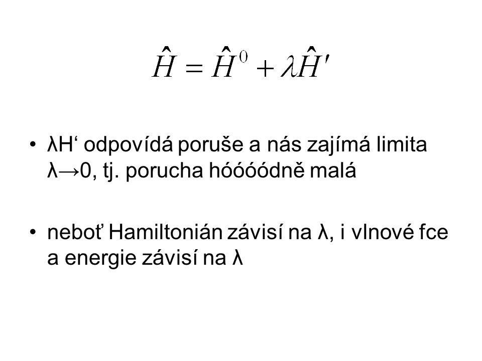λH' odpovídá poruše a nás zajímá limita λ→0, tj. porucha hóóóódně malá neboť Hamiltonián závisí na λ, i vlnové fce a energie závisí na λ