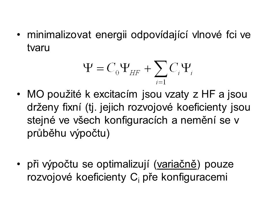 full CI –zahrnu všechny možné excitace všech elektronů –nejlepší možný výpočet v dané bázi –počet konfigurací roste ale s faktoriálem počtu bázových fcí (velikostí báze) např.