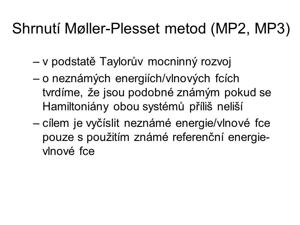 Shrnutí Møller-Plesset metod (MP2, MP3) –v podstatě Taylorův mocninný rozvoj –o neznámých energiích/vlnových fcích tvrdíme, že jsou podobné známým pokud se Hamiltoniány obou systémů příliš neliší –cílem je vyčíslit neznámé energie/vlnové fce pouze s použitím známé referenční energie- vlnové fce