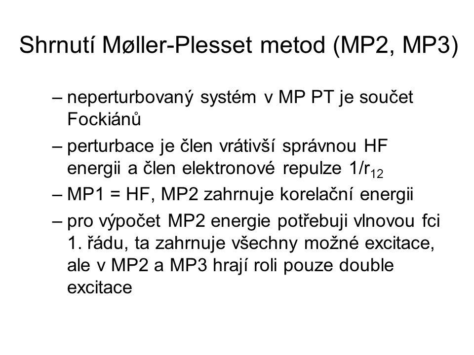 Shrnutí Møller-Plesset metod (MP2, MP3) –neperturbovaný systém v MP PT je součet Fockiánů –perturbace je člen vrátivší správnou HF energii a člen elektronové repulze 1/r 12 –MP1 = HF, MP2 zahrnuje korelační energii –pro výpočet MP2 energie potřebuji vlnovou fci 1.